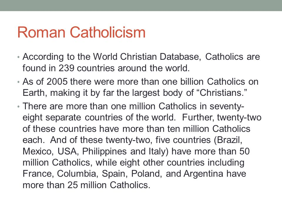 Roman Catholicism According to the World Christian Database, Catholics are found in 239 countries around the world.