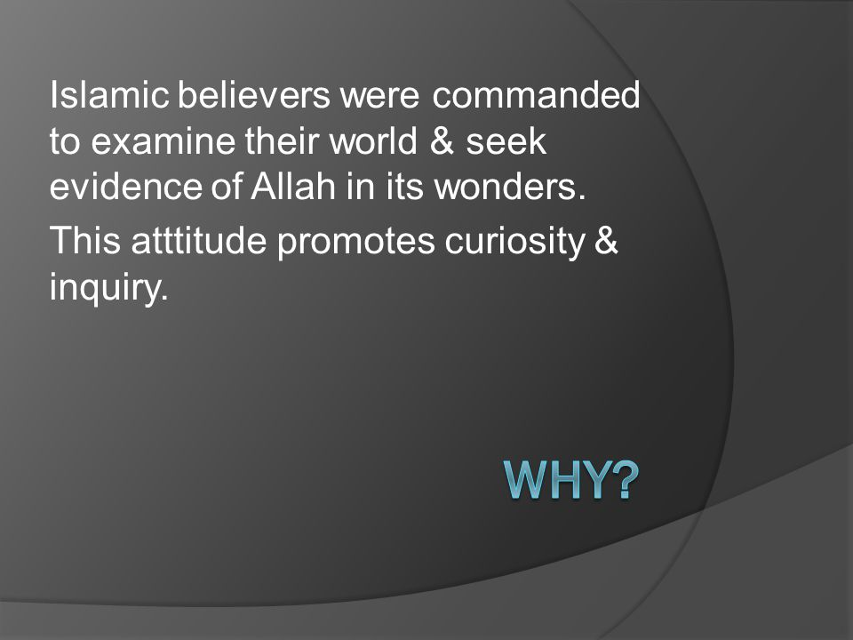 Islamic believers were commanded to examine their world & seek evidence of Allah in its wonders.