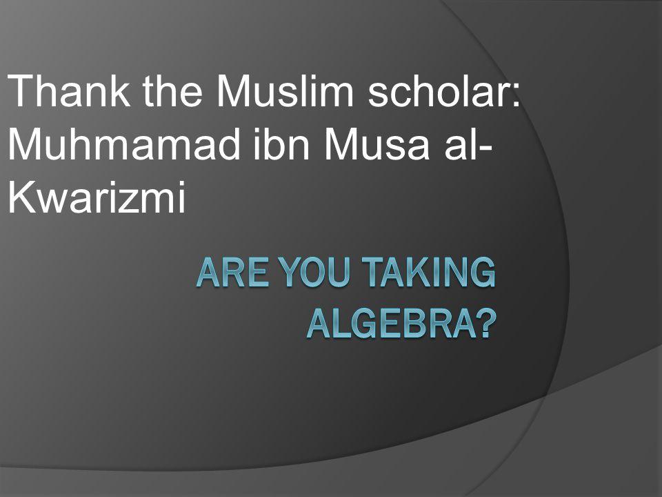 Thank the Muslim scholar: Muhmamad ibn Musa al-Kwarizmi