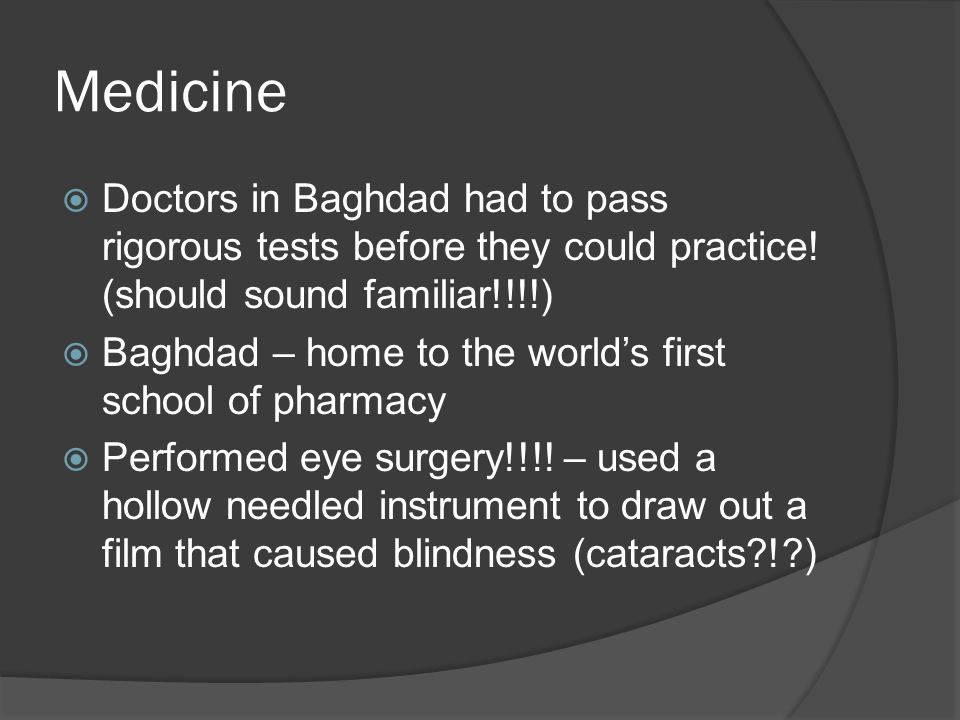 Medicine Doctors in Baghdad had to pass rigorous tests before they could practice! (should sound familiar!!!!)