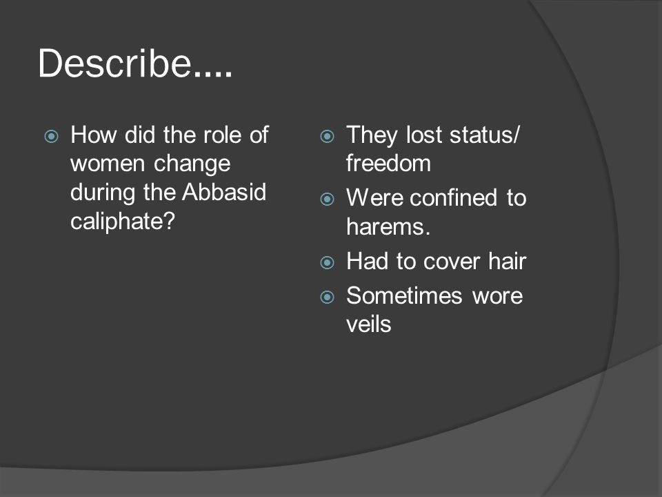 Describe…. How did the role of women change during the Abbasid caliphate They lost status/ freedom.
