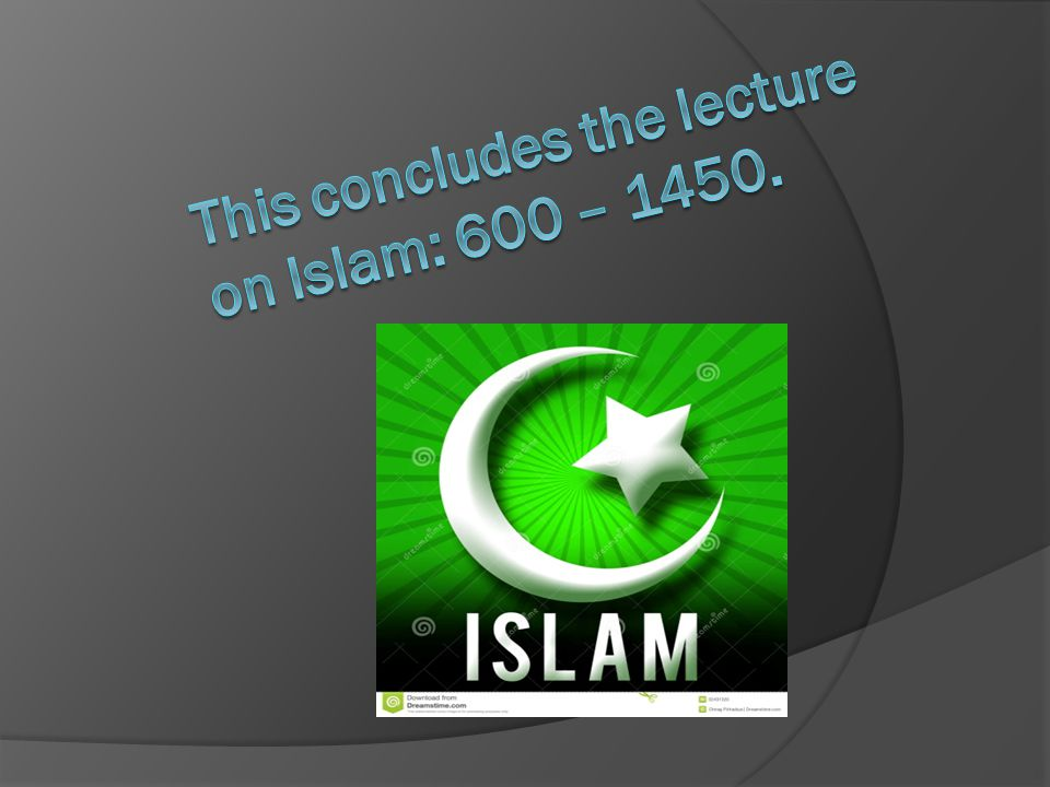 This concludes the lecture on Islam: 600 – 1450.