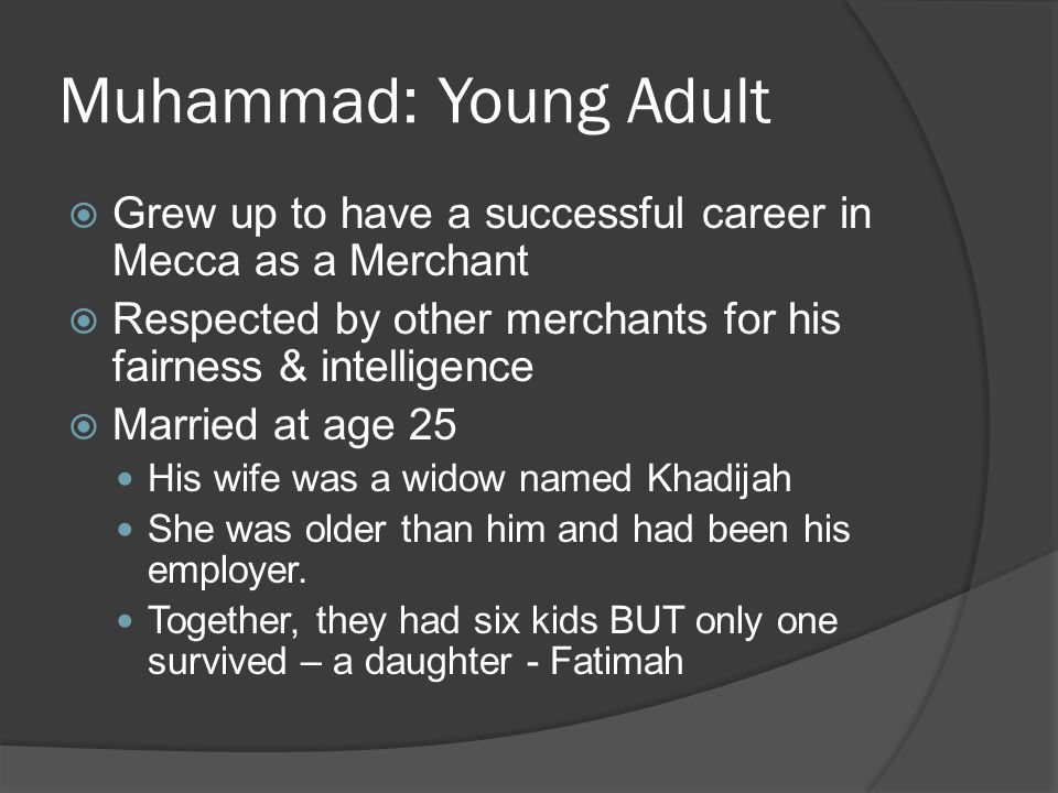 Muhammad: Young Adult Grew up to have a successful career in Mecca as a Merchant. Respected by other merchants for his fairness & intelligence.