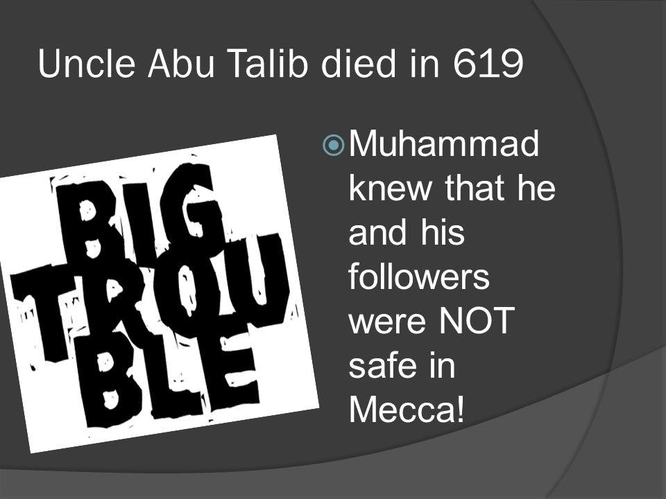 Uncle Abu Talib died in 619 Muhammad knew that he and his followers were NOT safe in Mecca!