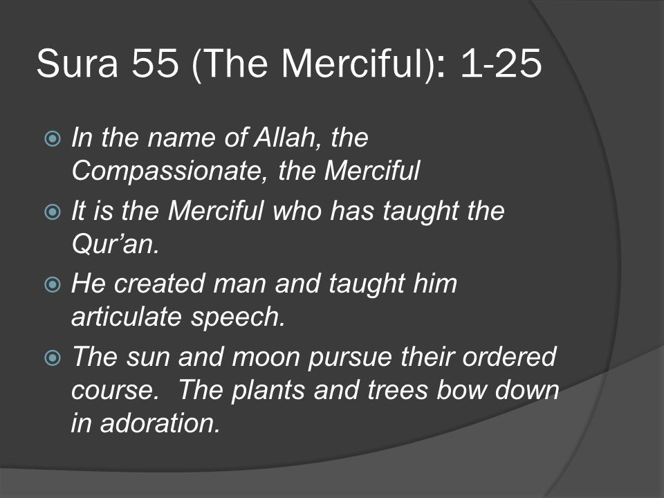 Sura 55 (The Merciful): 1-25 In the name of Allah, the Compassionate, the Merciful. It is the Merciful who has taught the Qur'an.
