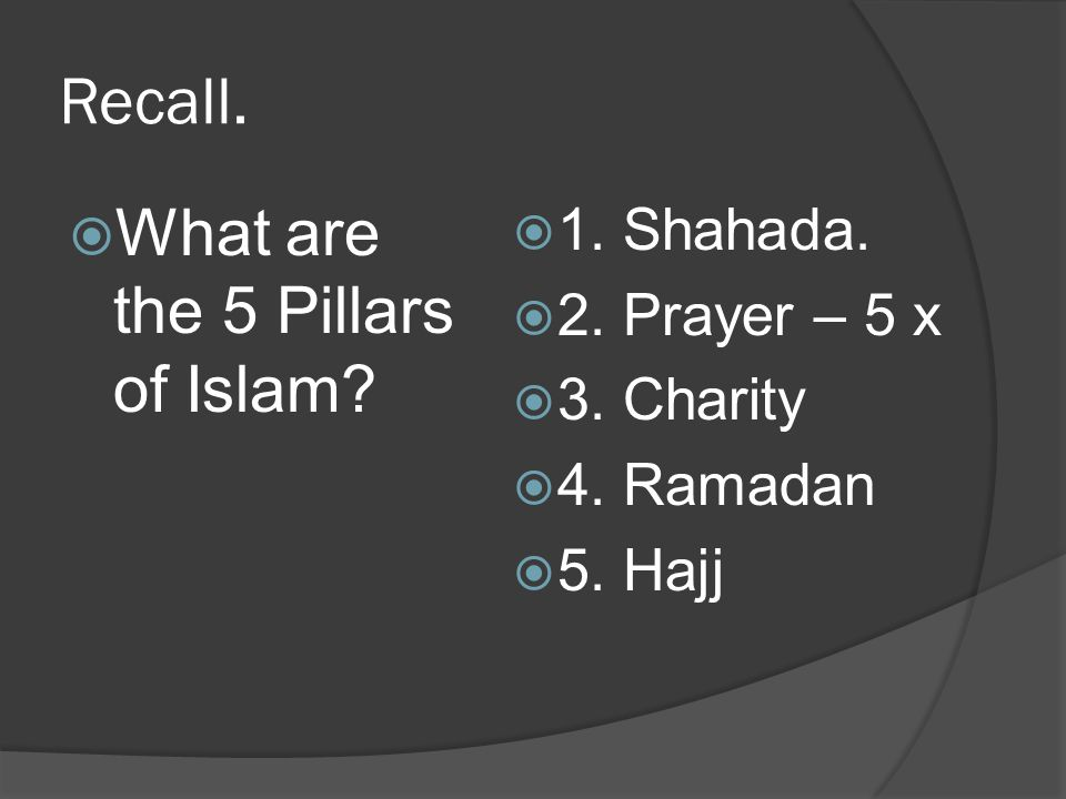 Recall. What are the 5 Pillars of Islam 1. Shahada. 2. Prayer – 5 x