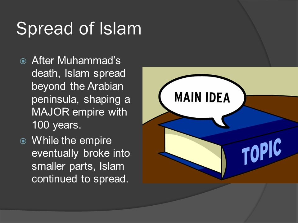 Spread of Islam After Muhammad's death, Islam spread beyond the Arabian peninsula, shaping a MAJOR empire with 100 years.