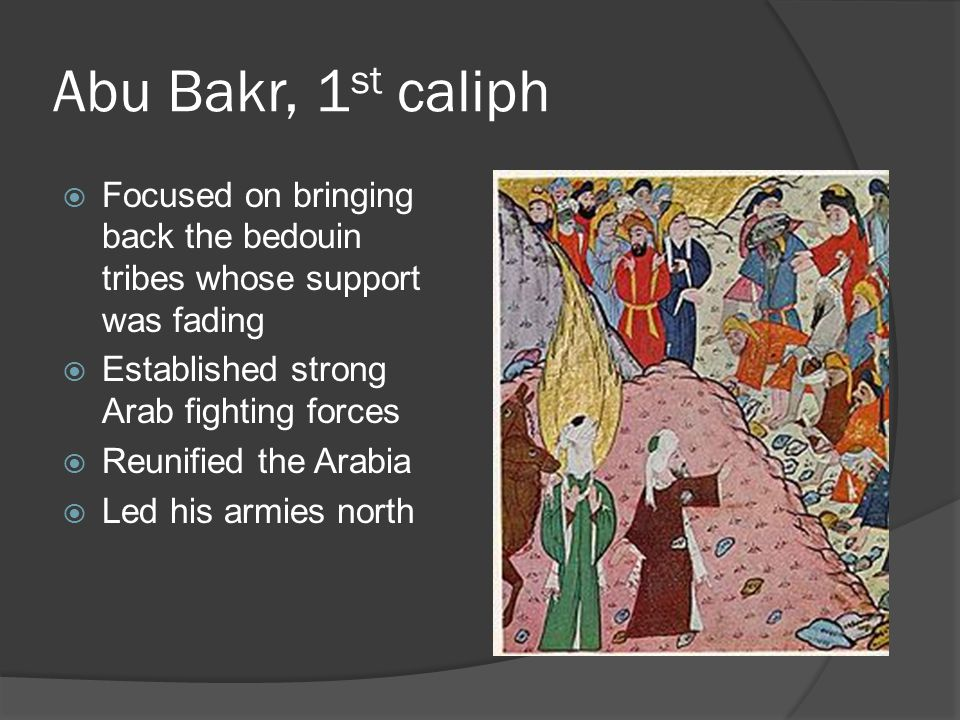 Abu Bakr, 1st caliph Focused on bringing back the bedouin tribes whose support was fading. Established strong Arab fighting forces.