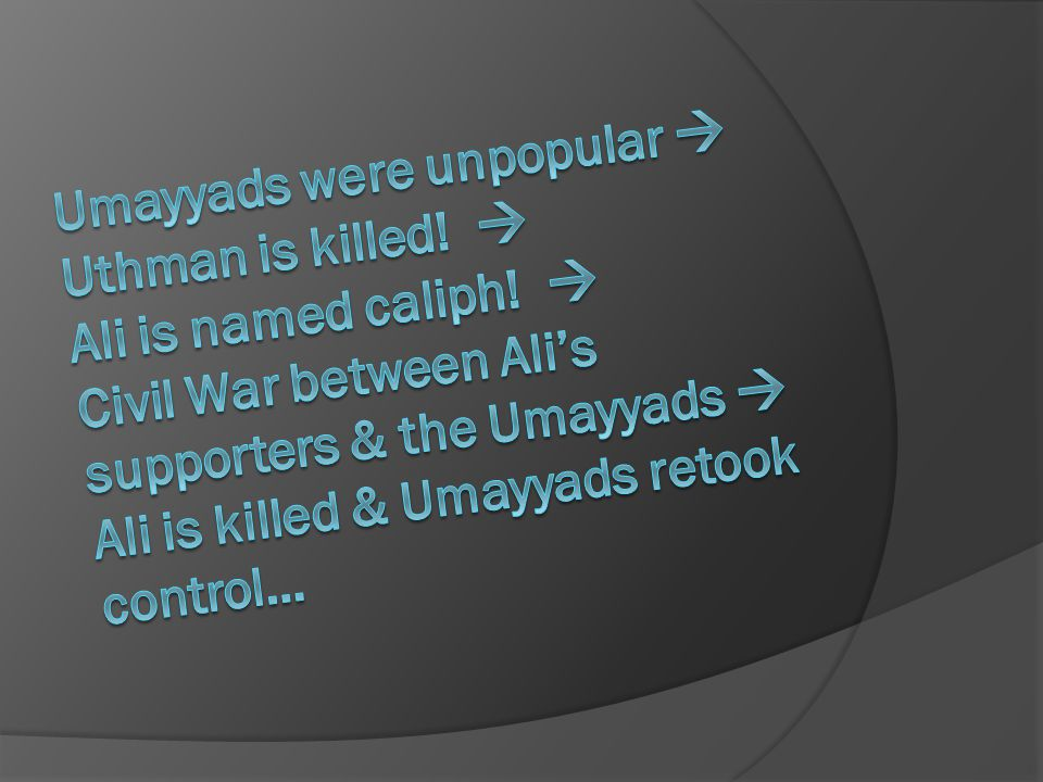 Umayyads were unpopular  Uthman is killed.  Ali is named caliph