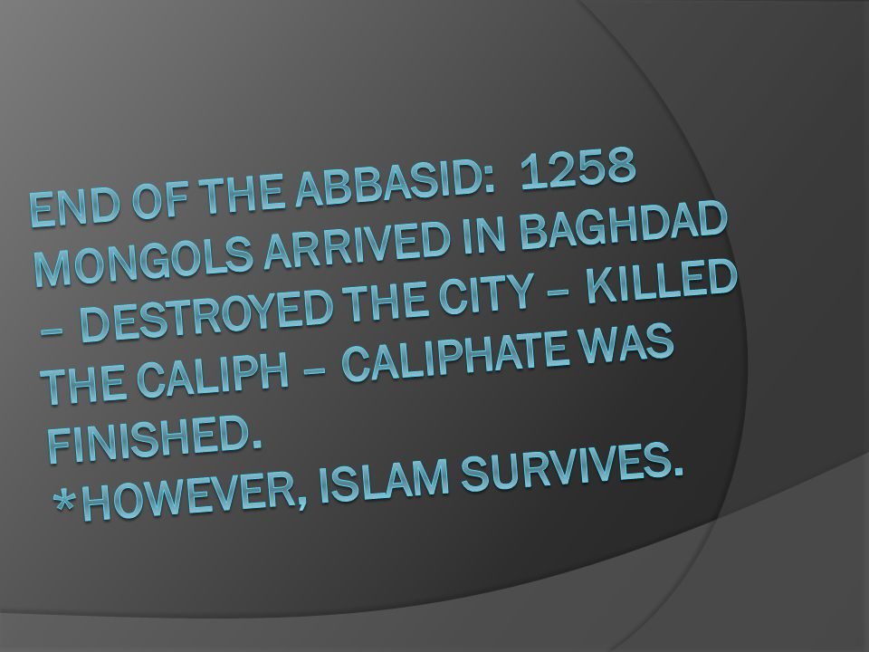 End of the abbasid: 1258 Mongols arrived in Baghdad – destroyed the city – killed the caliph – caliphate was finished.