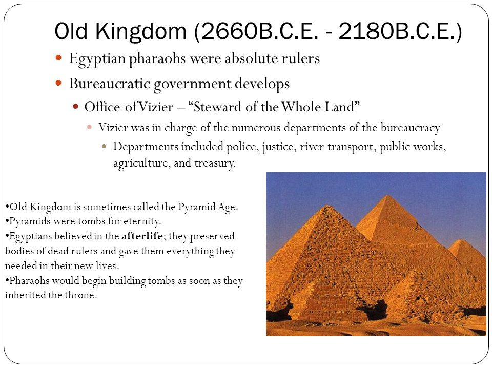 Old Kingdom (2660B.C.E. - 2180B.C.E.) Egyptian pharaohs were absolute rulers. Bureaucratic government develops.