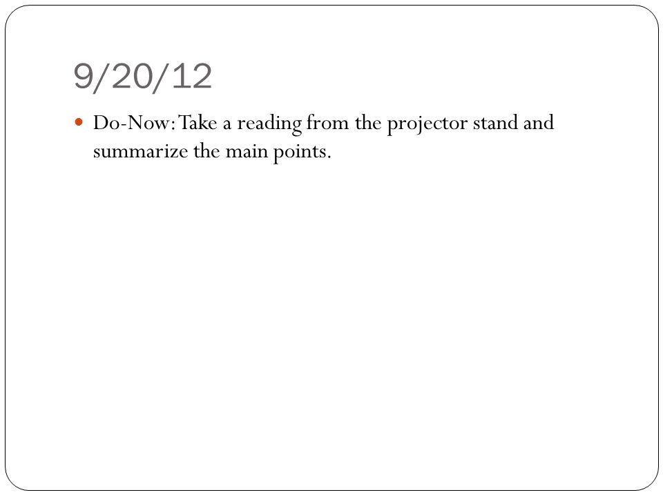 9/20/12 Do-Now: Take a reading from the projector stand and summarize the main points.