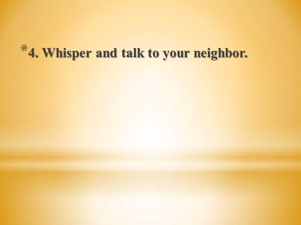 4. Whisper and talk to your neighbor.