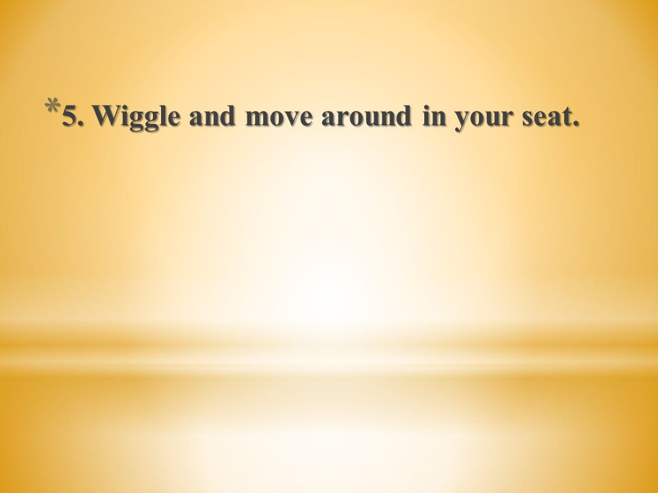 5. Wiggle and move around in your seat.