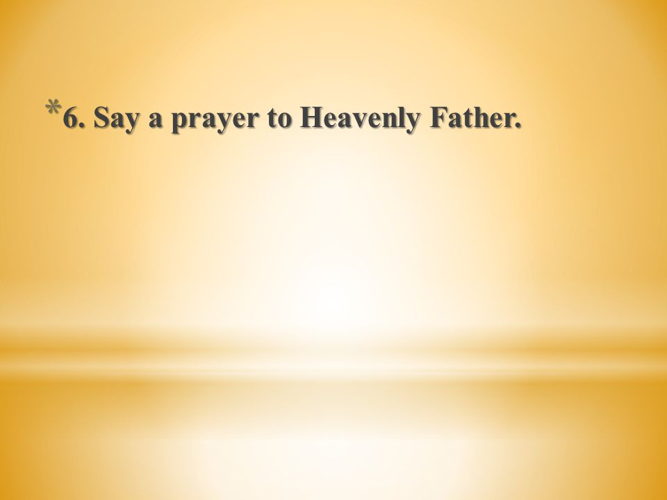 6. Say a prayer to Heavenly Father.