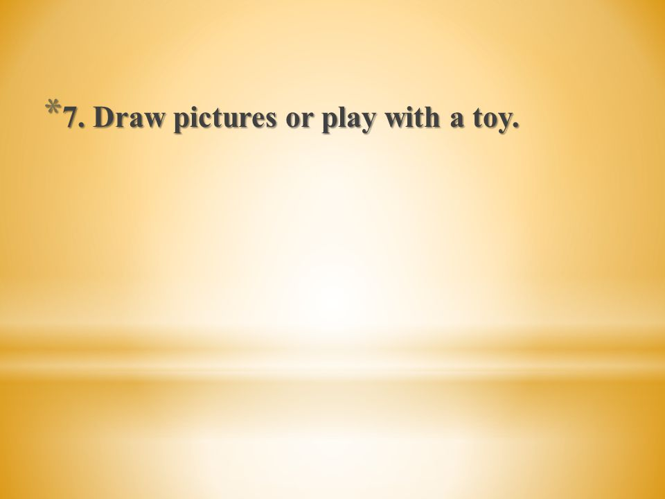 7. Draw pictures or play with a toy.