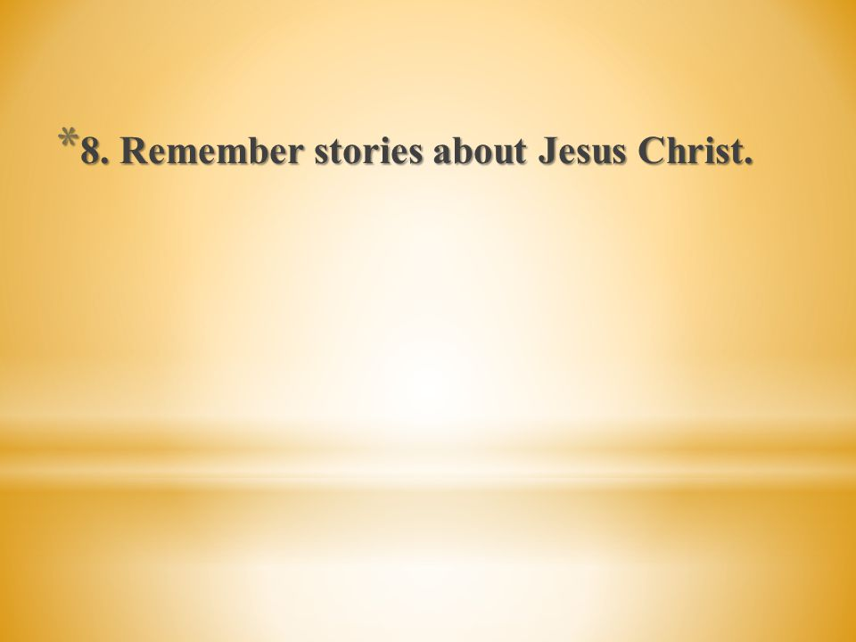 8. Remember stories about Jesus Christ.