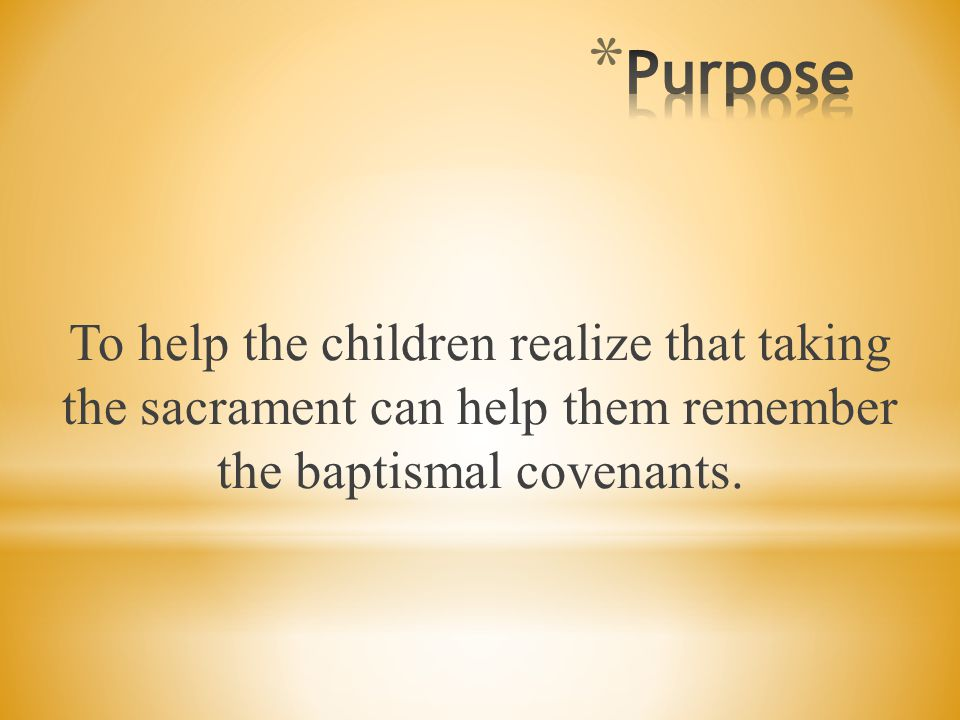 Purpose To help the children realize that taking the sacrament can help them remember the baptismal covenants.