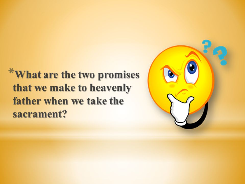 What are the two promises that we make to heavenly father when we take the sacrament