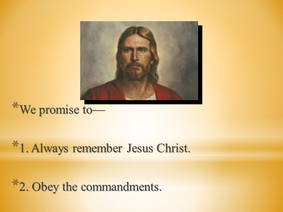 We promise to— 1. Always remember Jesus Christ. 2. Obey the commandments.