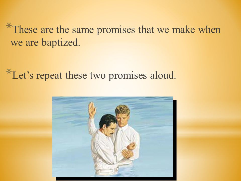 These are the same promises that we make when we are baptized.