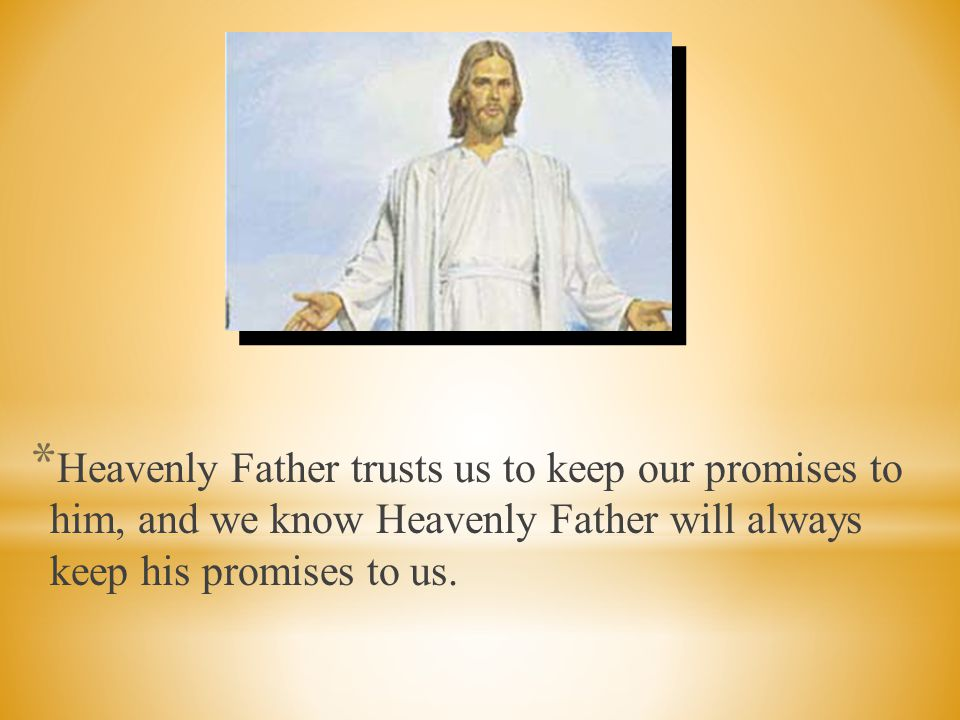 Heavenly Father trusts us to keep our promises to him, and we know Heavenly Father will always keep his promises to us.