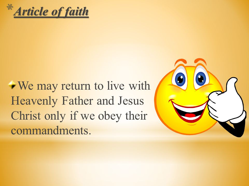 Article of faith We may return to live with Heavenly Father and Jesus Christ only if we obey their commandments.