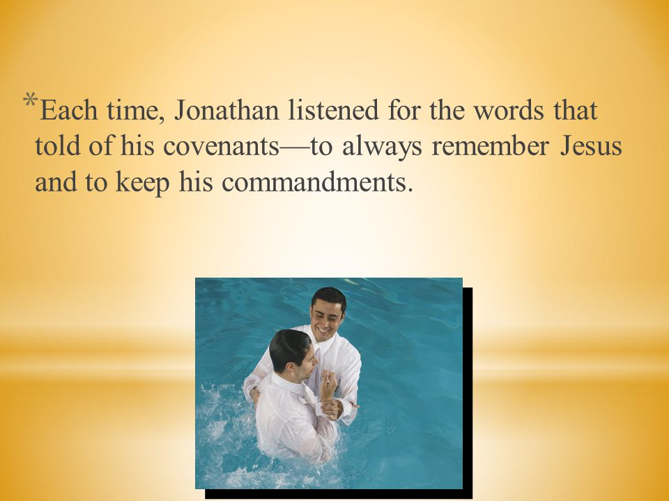 Each time, Jonathan listened for the words that told of his covenants—to always remember Jesus and to keep his commandments.