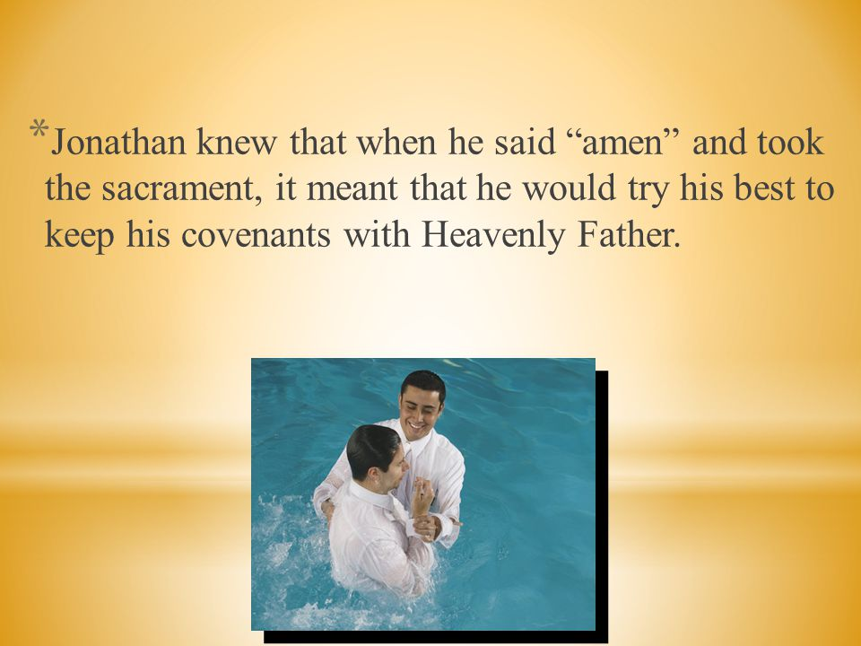 Jonathan knew that when he said amen and took the sacrament, it meant that he would try his best to keep his covenants with Heavenly Father.