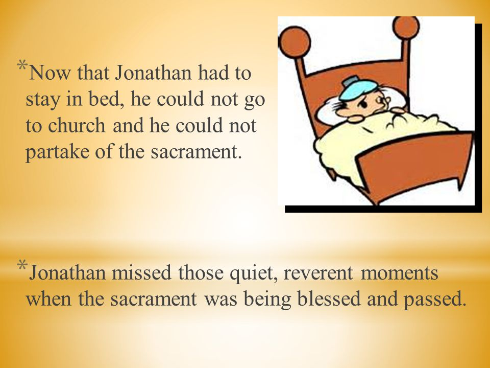 Now that Jonathan had to stay in bed, he could not go to church and he could not partake of the sacrament.
