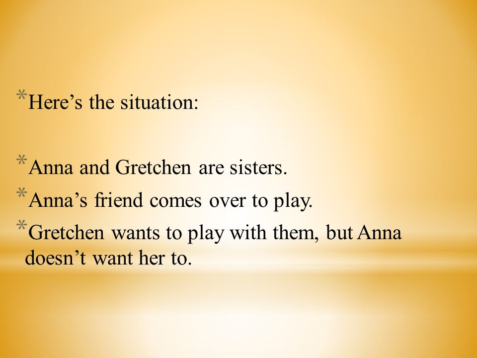 Here's the situation: Anna and Gretchen are sisters. Anna's friend comes over to play.