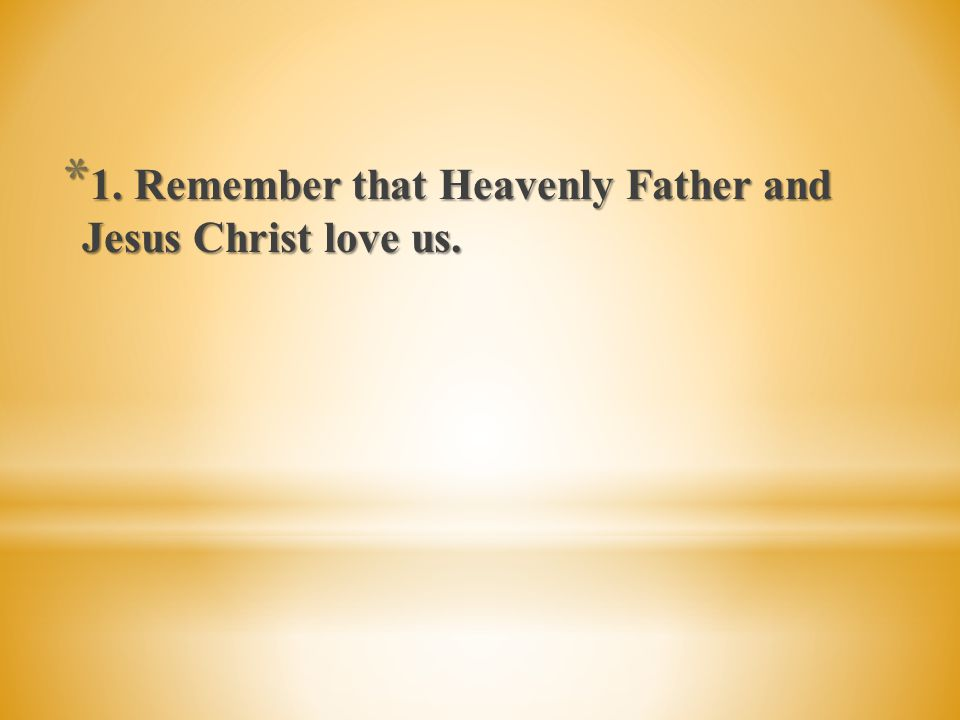 1. Remember that Heavenly Father and Jesus Christ love us.