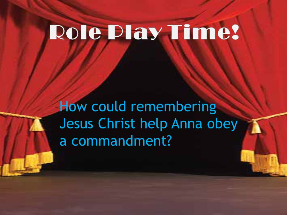 Role Play Time! How could remembering Jesus Christ help Anna obey a commandment