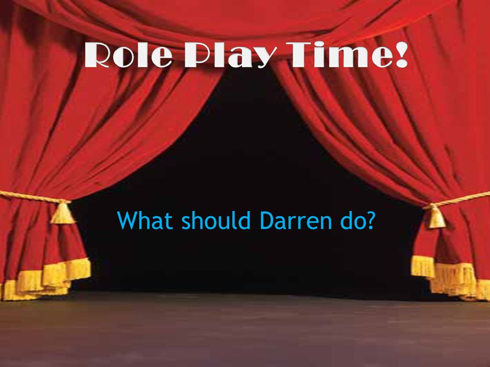 Role Play Time! What should Darren do