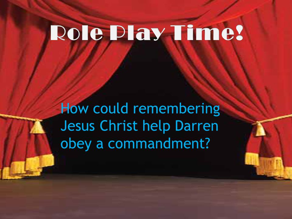 Role Play Time! How could remembering Jesus Christ help Darren obey a commandment