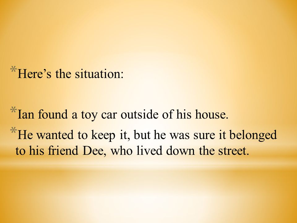 Here's the situation: Ian found a toy car outside of his house.
