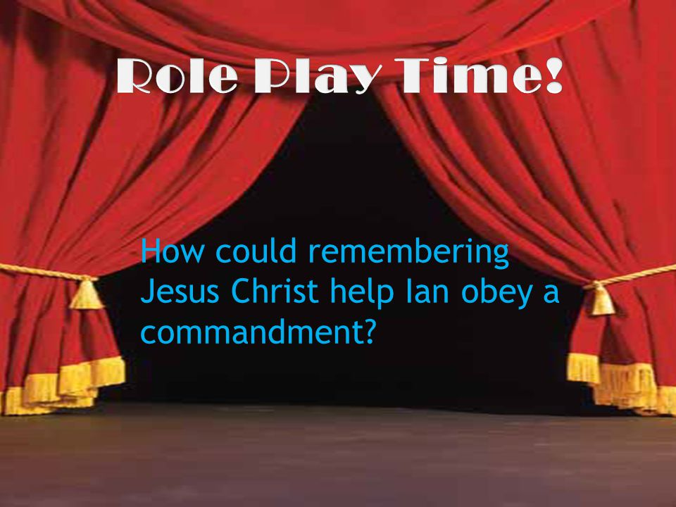 Role Play Time! How could remembering Jesus Christ help Ian obey a commandment