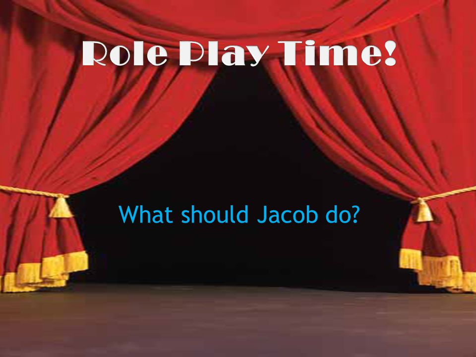 Role Play Time! What should Jacob do