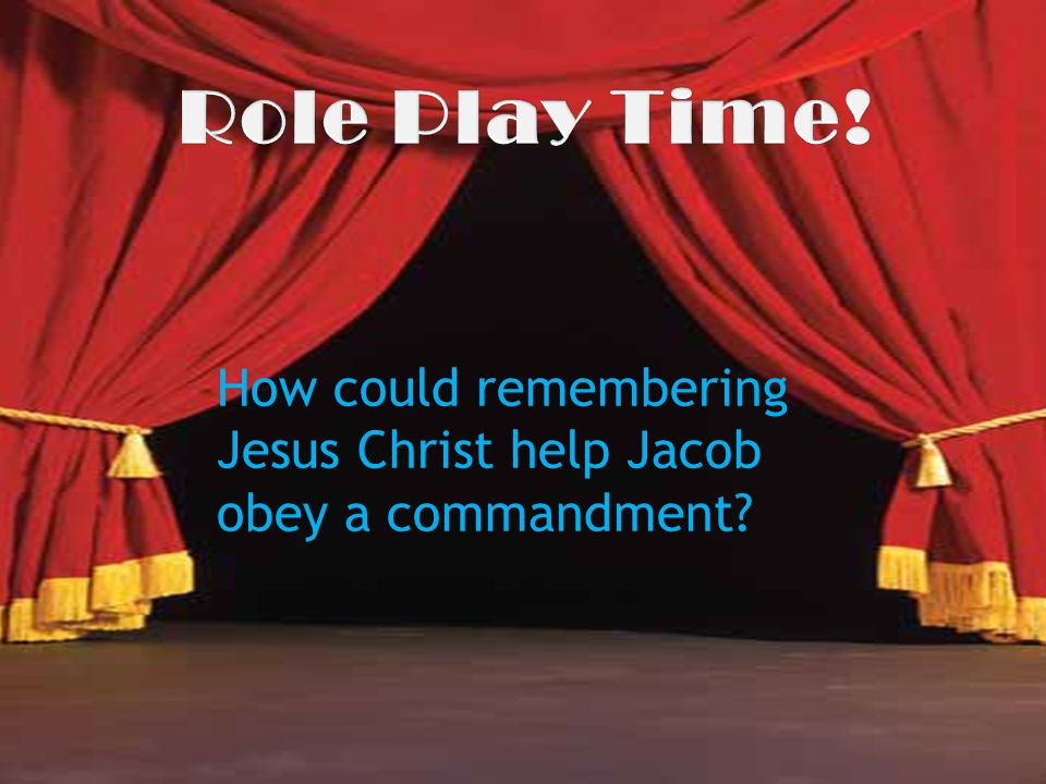 Role Play Time! How could remembering Jesus Christ help Jacob obey a commandment