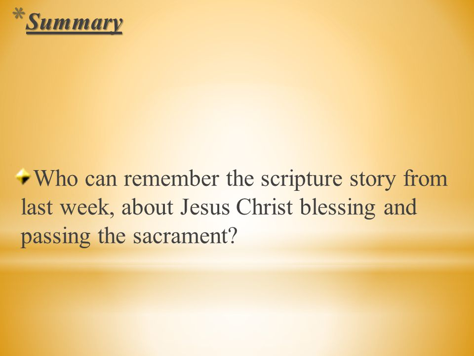 Summary Who can remember the scripture story from last week, about Jesus Christ blessing and passing the sacrament