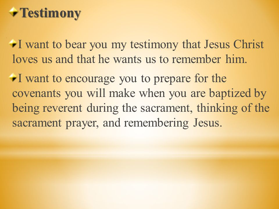 Testimony I want to bear you my testimony that Jesus Christ loves us and that he wants us to remember him.