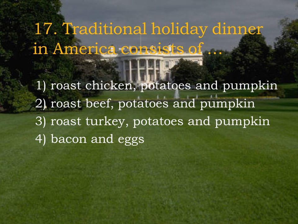 17. Traditional holiday dinner in America consists of …