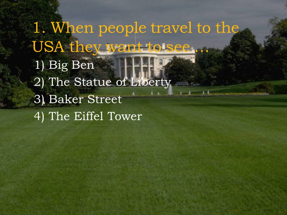 1. When people travel to the USA they want to see …
