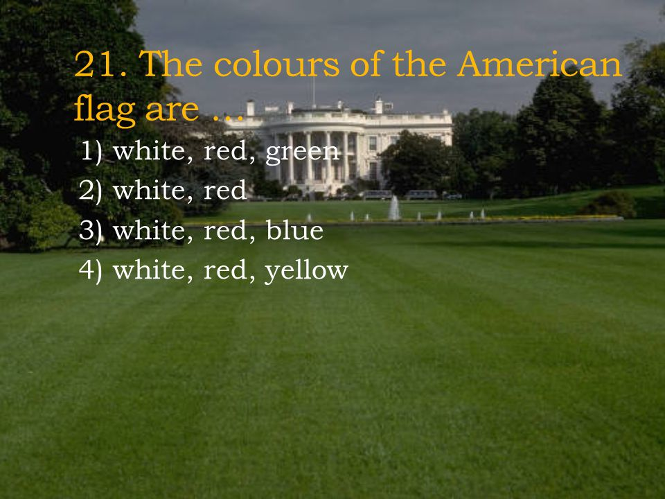 21. The colours of the American flag are …
