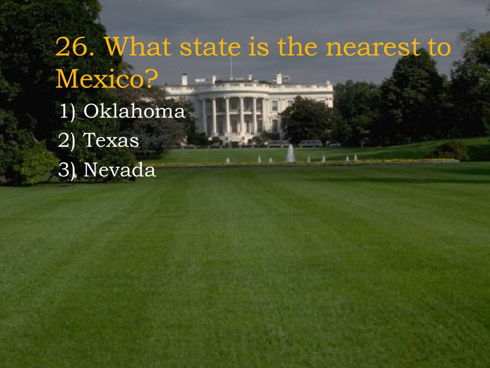 26. What state is the nearest to Mexico