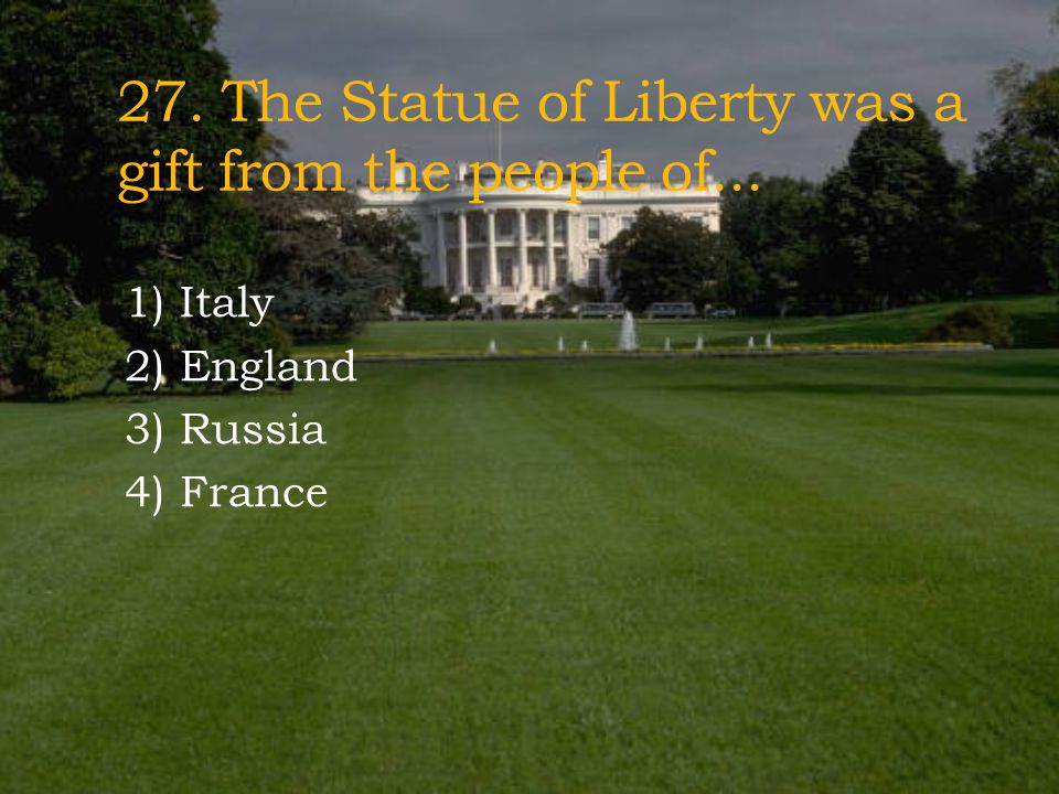 27. The Statue of Liberty was a gift from the people of...