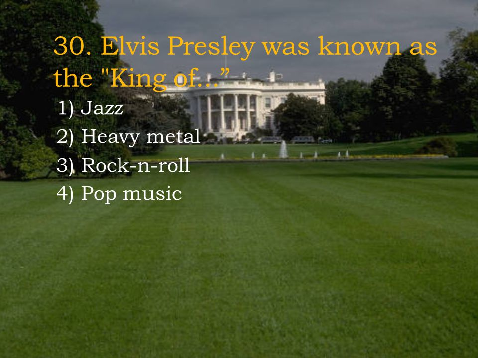 30. Elvis Presley was known as the King of...