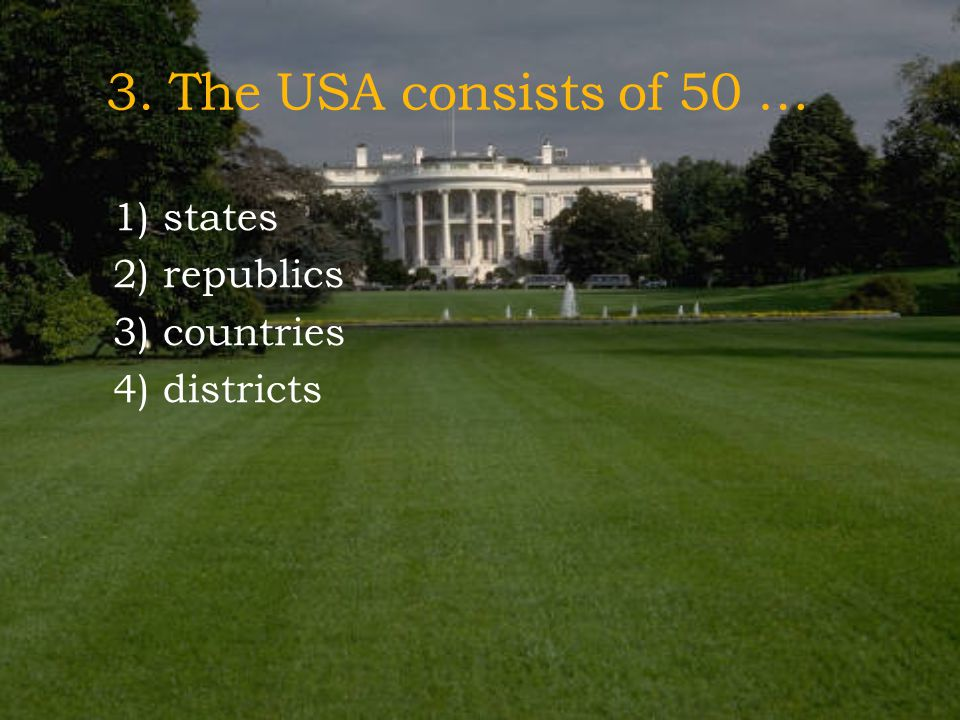 3. The USA consists of 50 … 1) states 2) republics 3) countries 4) districts