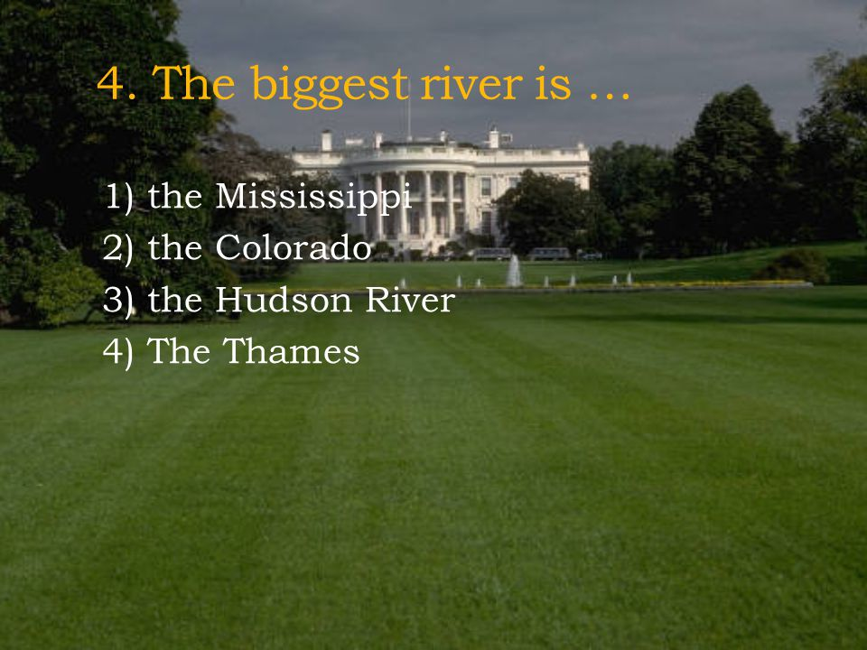 4. The biggest river is … 1) the Mississippi 2) the Colorado 3) the Hudson River 4) The Thames