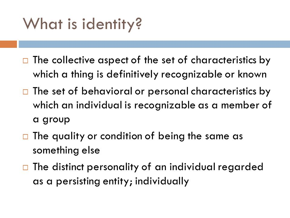 What is identity The collective aspect of the set of characteristics by which a thing is definitively recognizable or known.